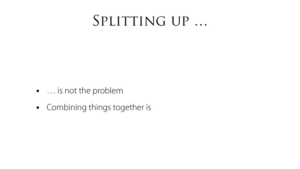 Splitting up … • … is not the problem • Combini...