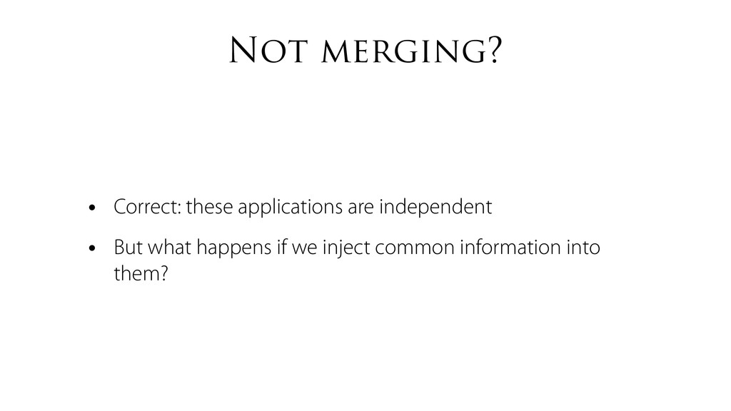 Not merging? • Correct: these applications are ...