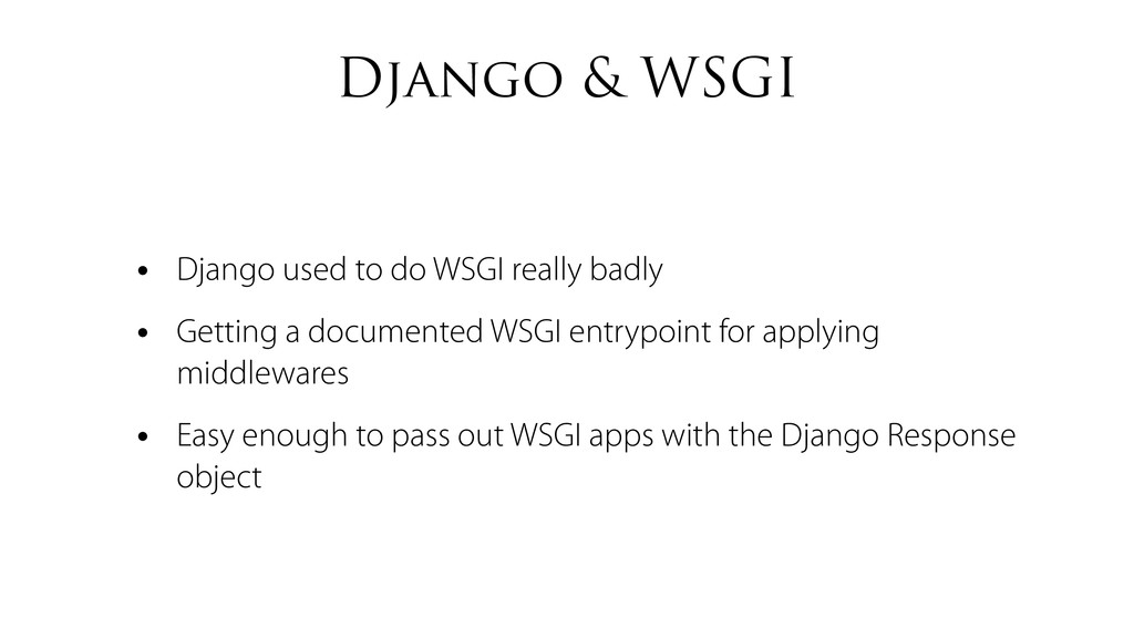 Django & WSGI • Django used to do WSGI really b...