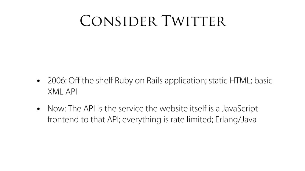 Consider Twitter • 2006: Off the shelf Ruby on R...