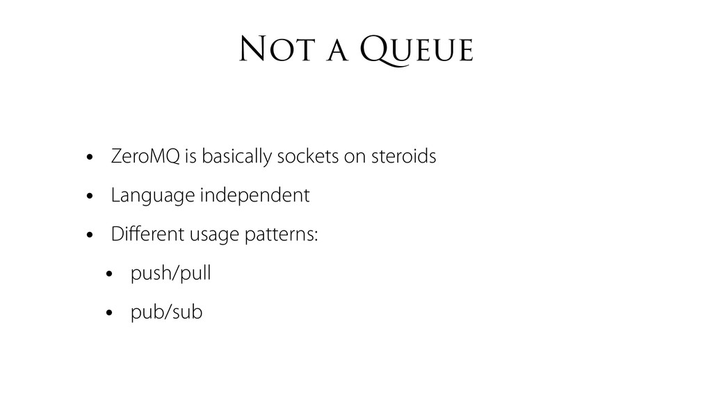 Not a Queue • ZeroMQ is basically sockets on st...
