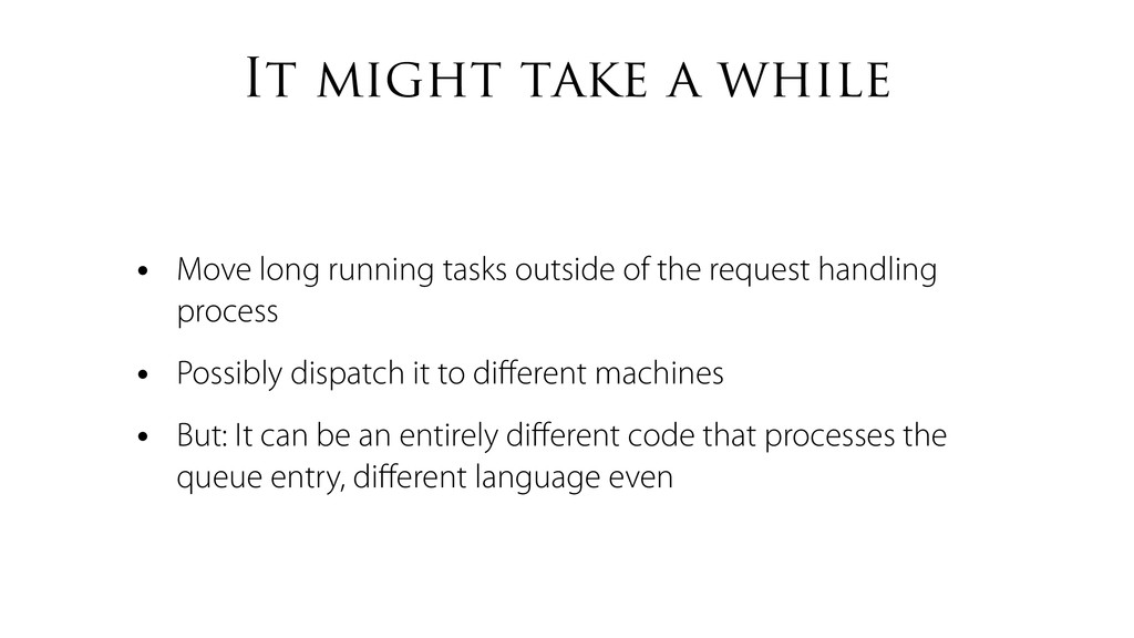 It might take a while • Move long running tasks...