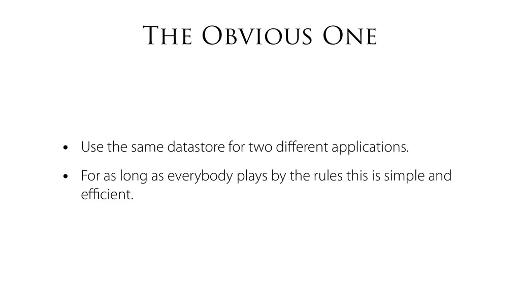The Obvious One • Use the same datastore for tw...