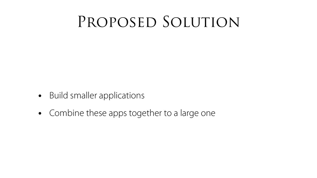 Proposed Solution • Build smaller applications ...