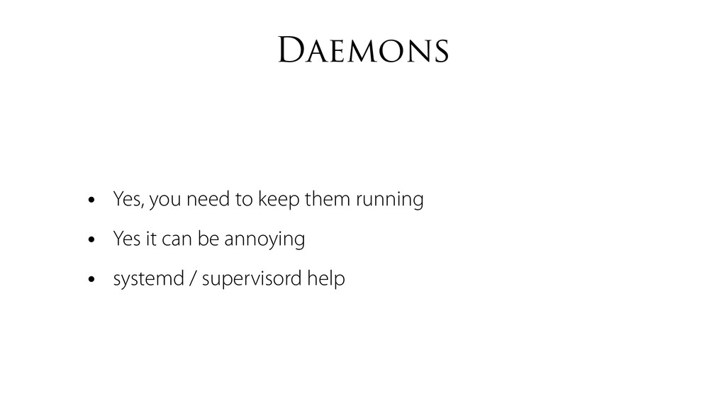 Daemons • Yes, you need to keep them running • ...