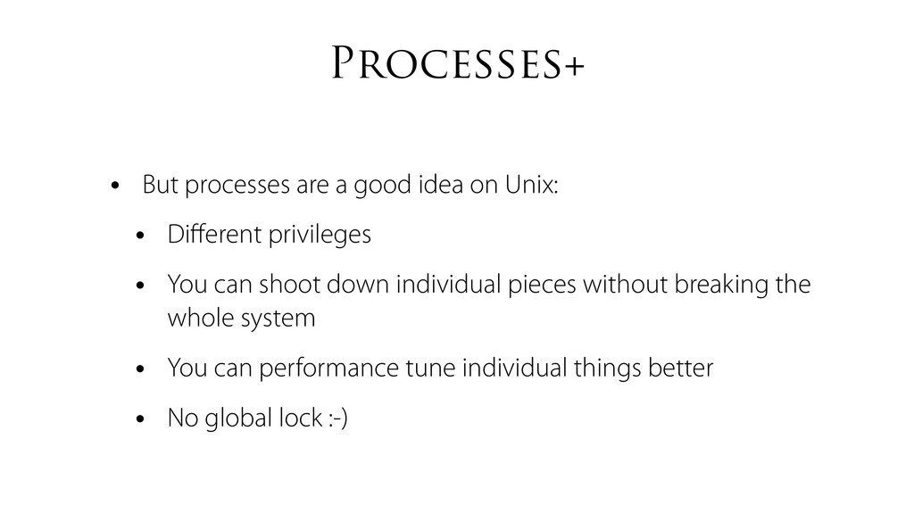 Processes+ • But processes are a good idea on U...