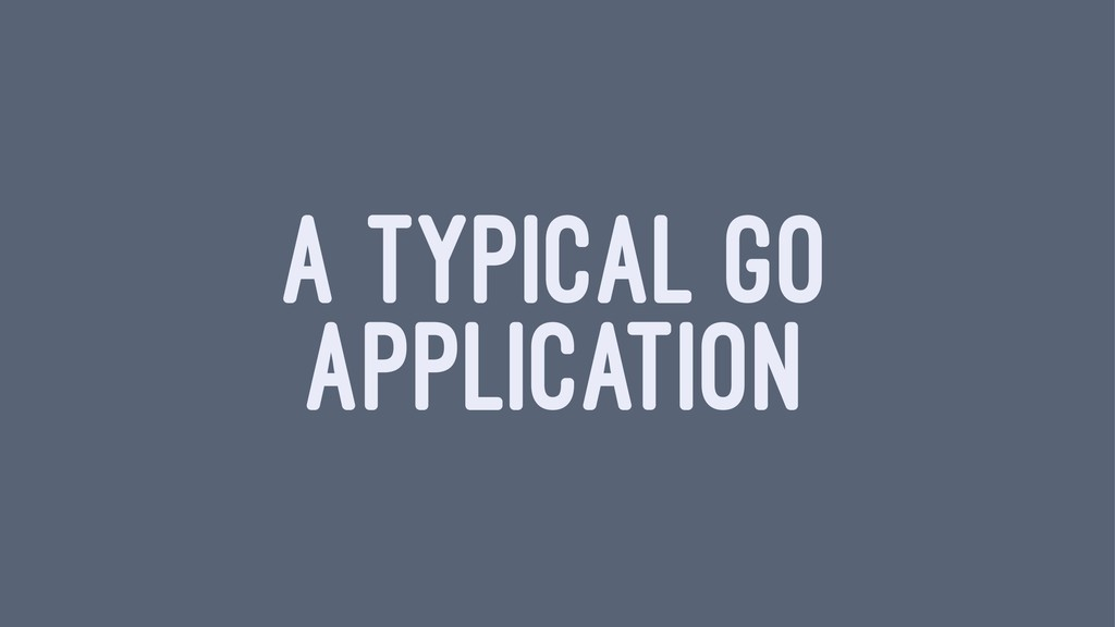 A TYPICAL GO APPLICATION