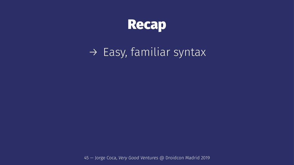 Recap → Easy, familiar syntax 45 — Jorge Coca, ...