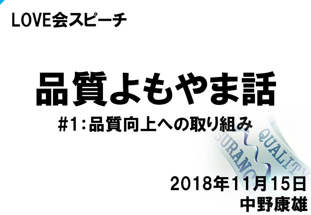 品質よもやま話 #1:品質向上への取り組み LOVE会スピーチ 2018年11月15日 中野康雄