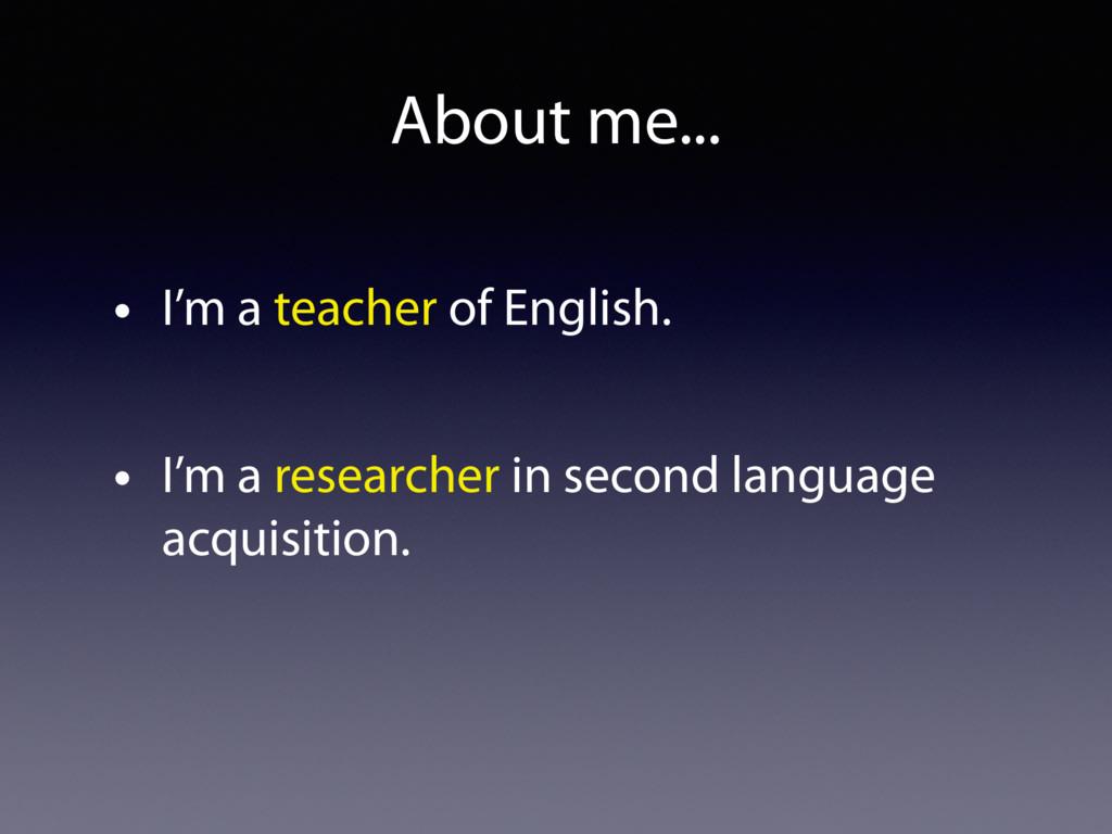 About me... • I'm a teacher of English. • I'm a...
