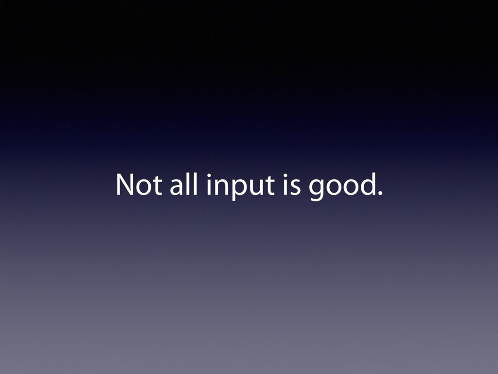 Not all input is good.