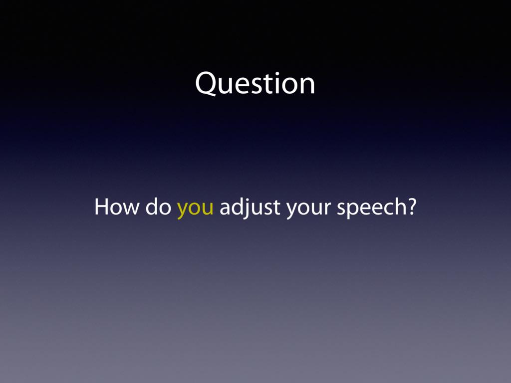 Question How do you adjust your speech?