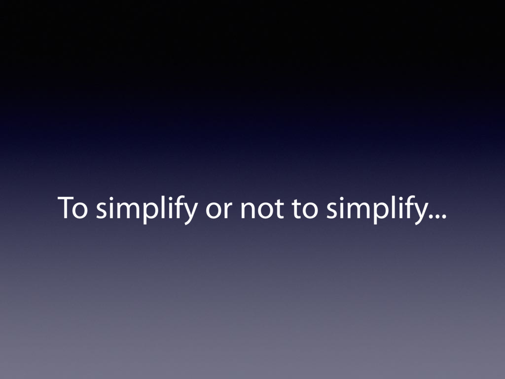 To simplify or not to simplify...