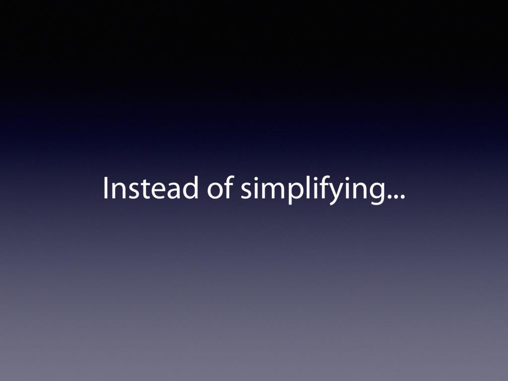 Instead of simplifying...