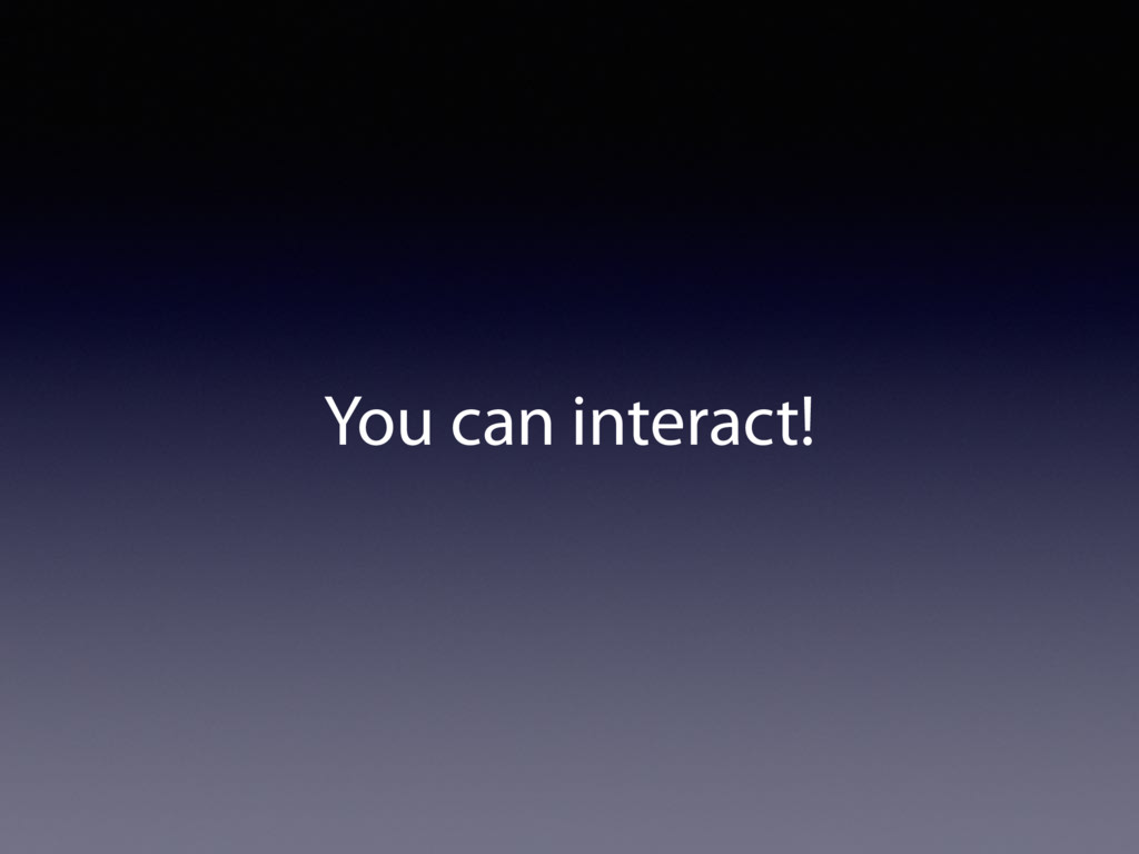 You can interact!