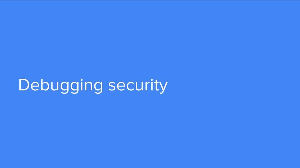 Debugging security
