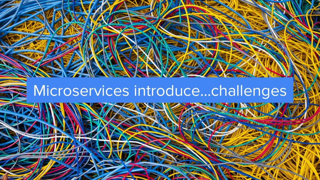 Microservices introduce...challenges