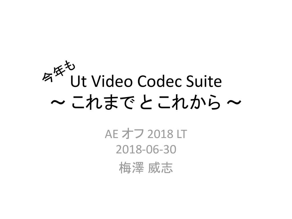 Ut Video Codec Suite ~ これまで と これから ~ AE オフ 2018...