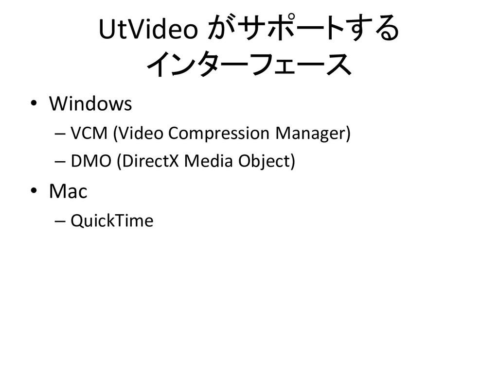 UtVideo がサポートする インターフェース • Windows – VCM (Video...
