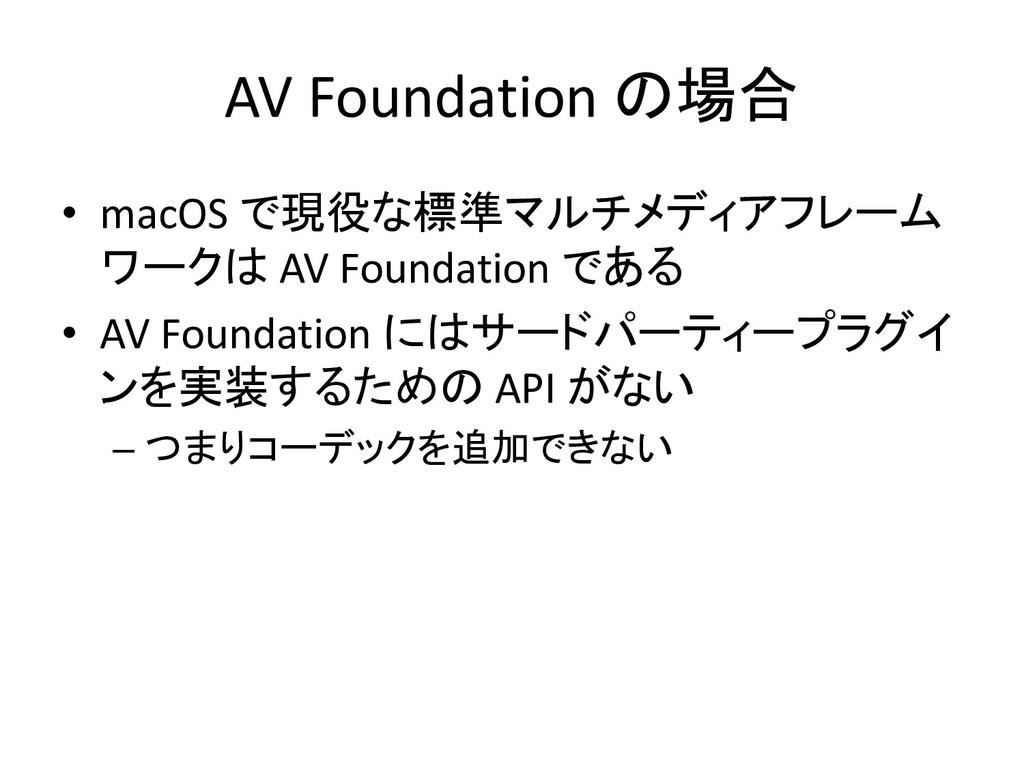 AV Foundation の場合 • macOS で現役な標準マルチメディアフレーム ワーク...