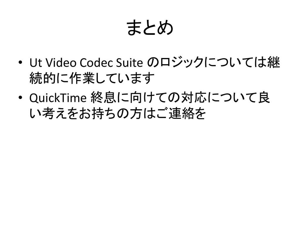 まとめ • Ut Video Codec Suite のロジックについては継 続的に作業してい...