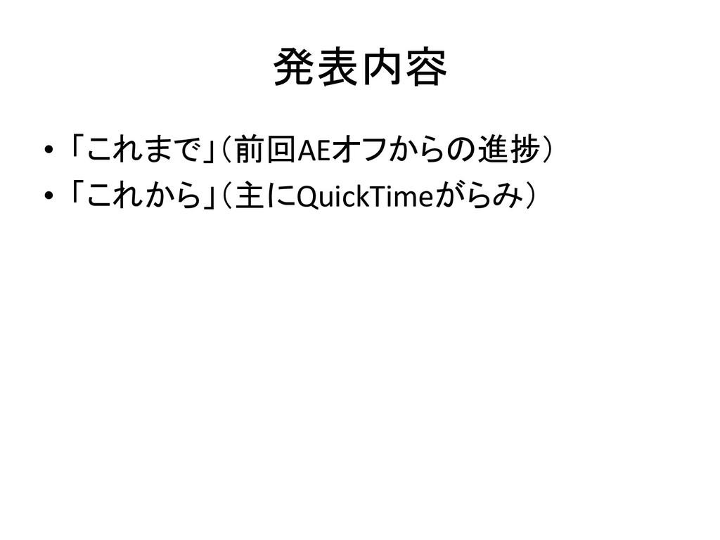 発表内容 • 「これまで」(前回AEオフからの進捗) • 「これから」(主にQuickTime...