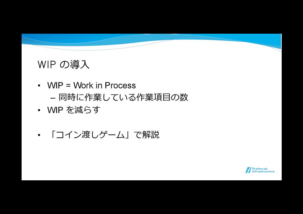 WIP の導⼊ • WIP = Work in Process – 同時に作業している作業...