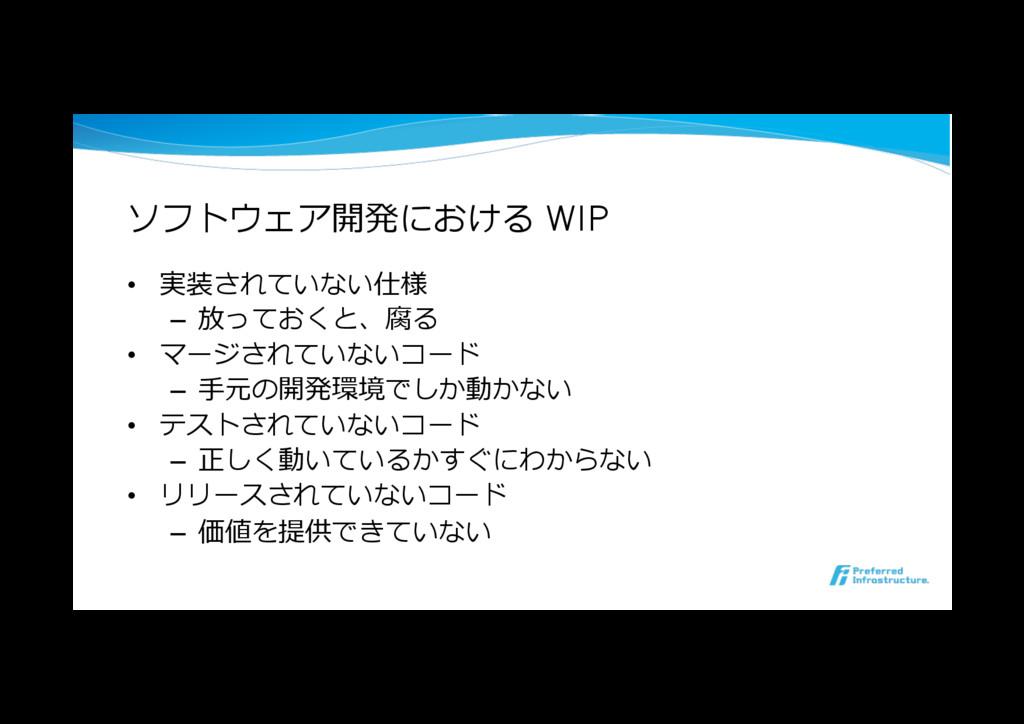 ソフトウェア開発における WIP • 実装されていない仕様 – 放っておくと、腐る • ...
