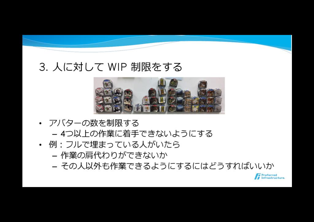 3. ⼈に対して WIP 制限をする • アバターの数を制限する – 4つ以上の作業に着⼿...
