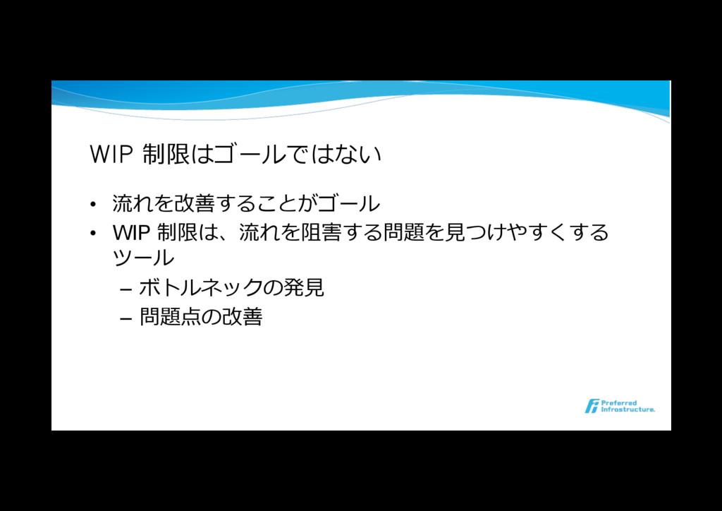WIP 制限はゴールではない • 流れを改善することがゴール • WIP 制限は、流れを阻...