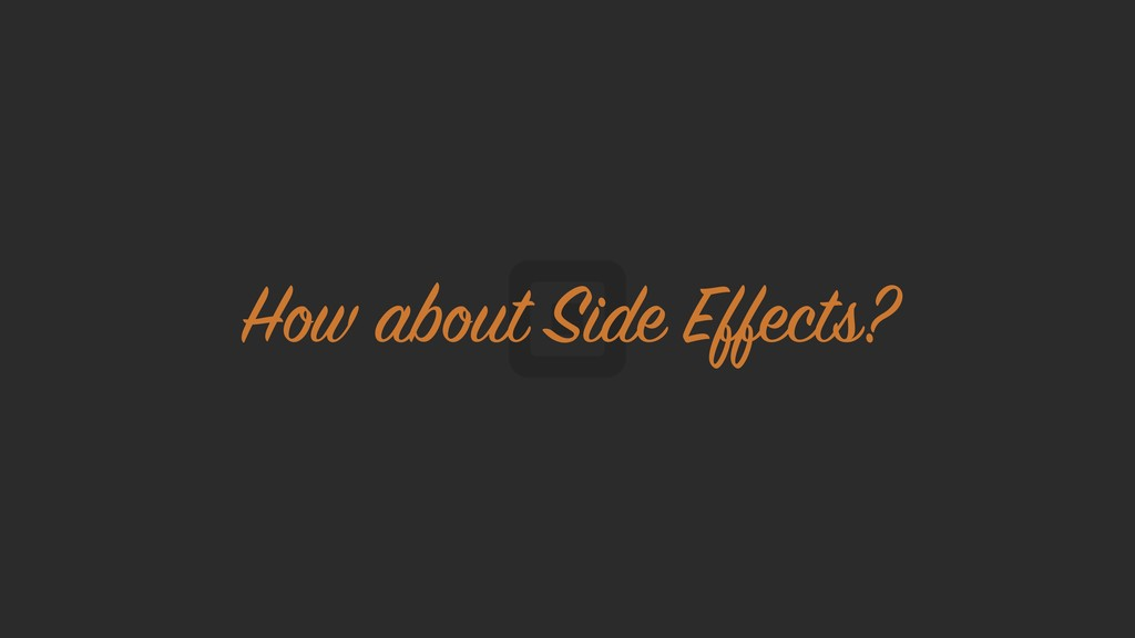 How about Side Effects?