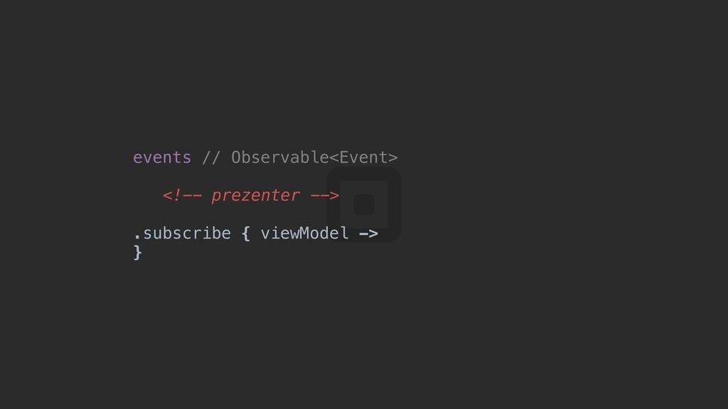 events // Observable<Event> <!-- prezenter --> ...