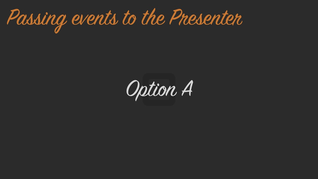 Option A Passing events to the Presenter