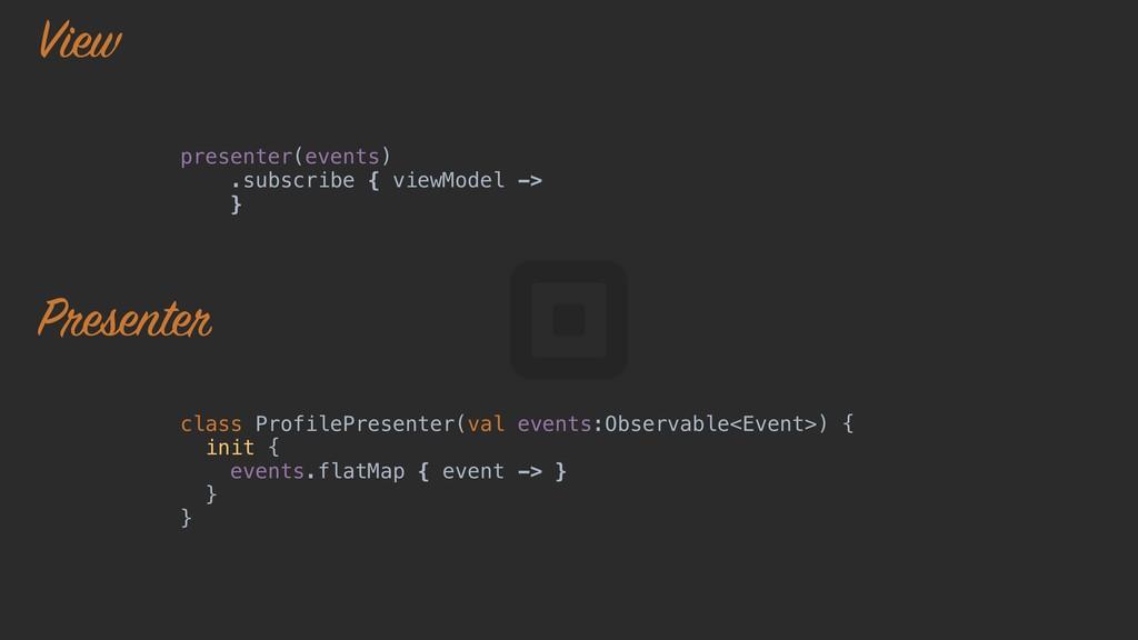presenter(events) .subscribe { viewModel -> }o ...