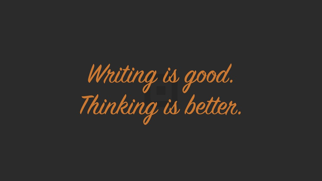 Writing is good. Thinking is better.