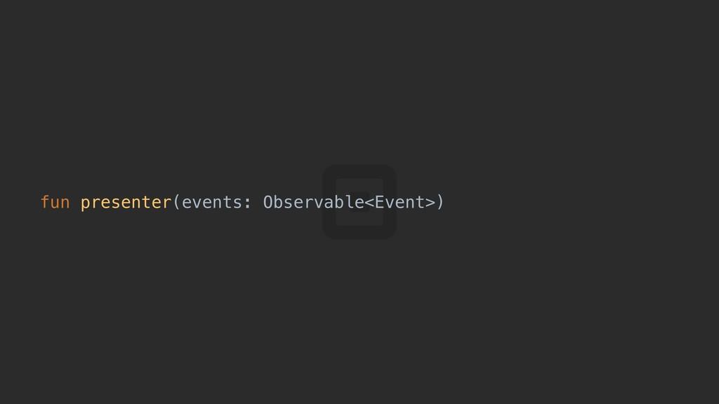 fun presenter(events: Observable<Event>):