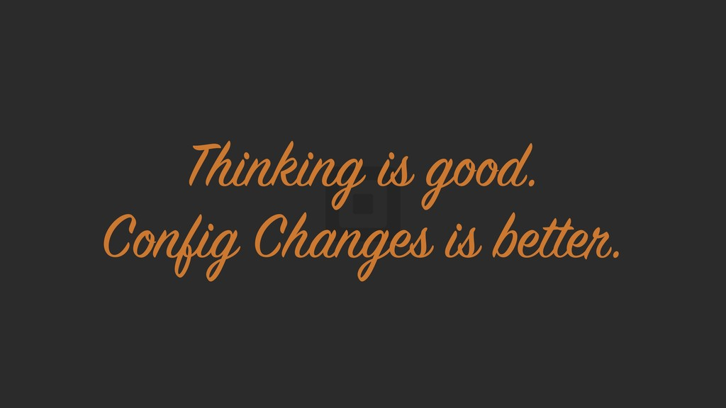 Thinking is good. Config Changes is better.