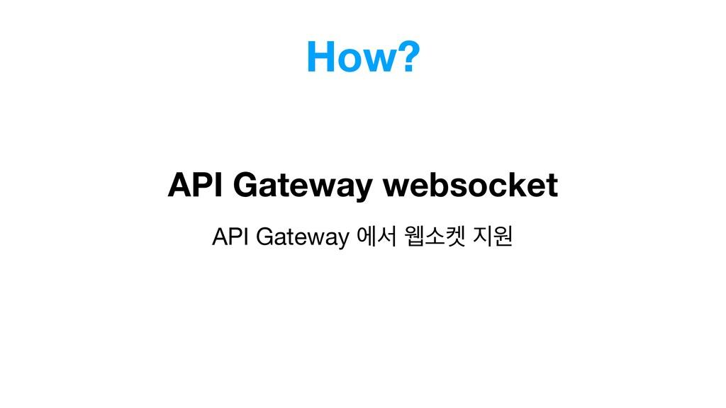 How? API Gateway ীࢲ ਢࣗ ਗ API Gateway websocket