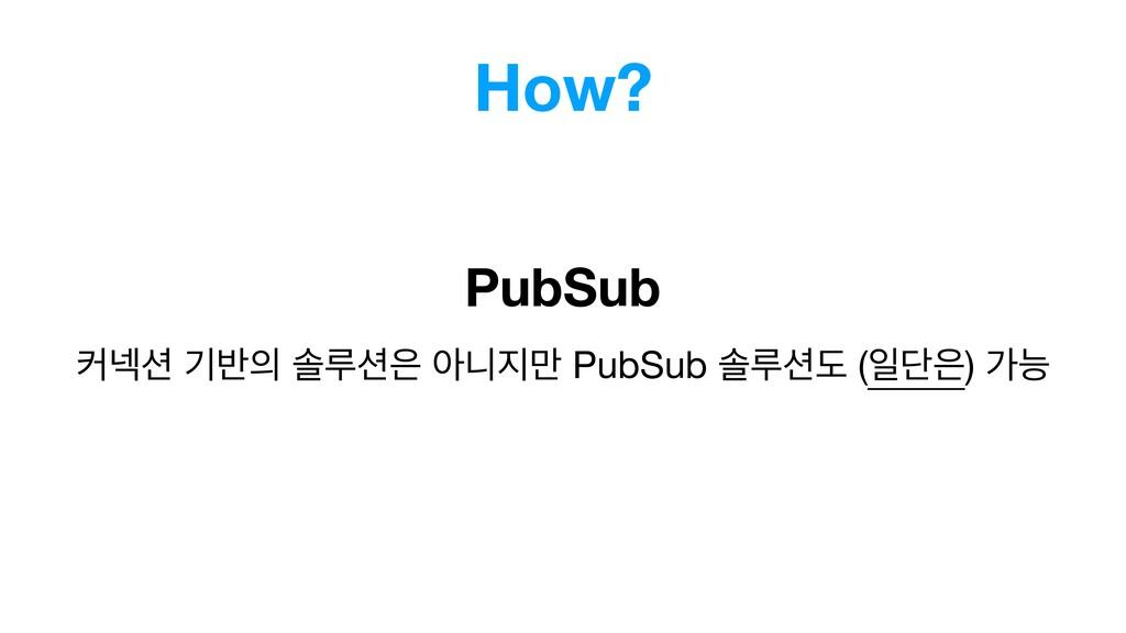 How? PubSub ழ֏ ӝ߈ ࣛܖ ইפ݅ PubSub ࣛܖب (ੌױ)...