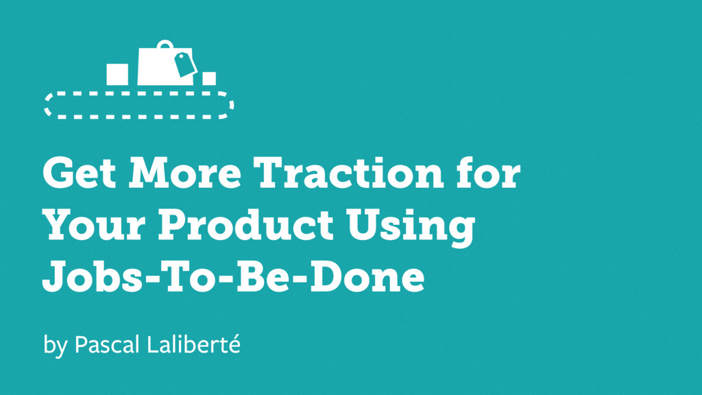 Get More Traction for Your Product Using Jobs-T...