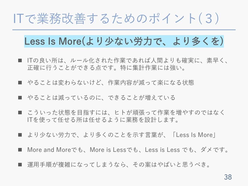 ITで業務改善するためのポイント(3) 38 Less Is More(より少ない労⼒で、より...