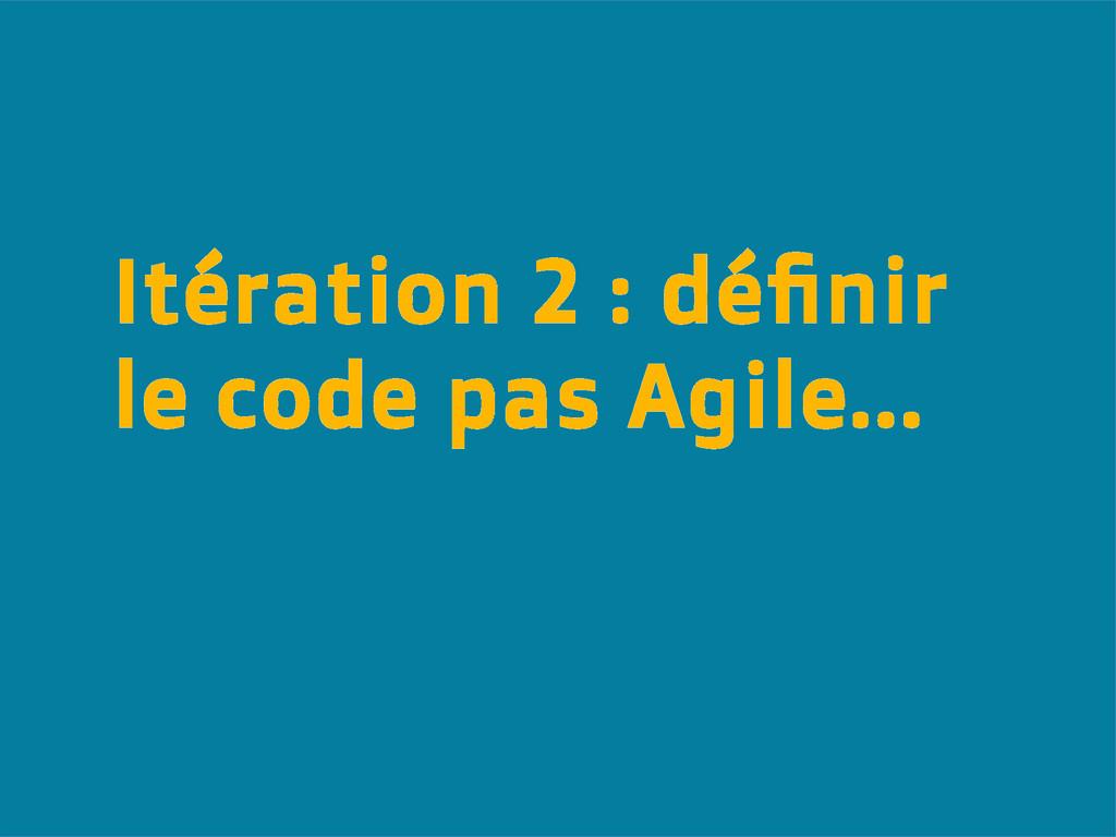 Itération 2 : définir le code pas Agile...