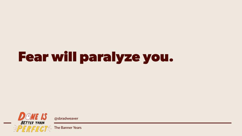 @sbradweaver The Banner Years Fear will paralyz...