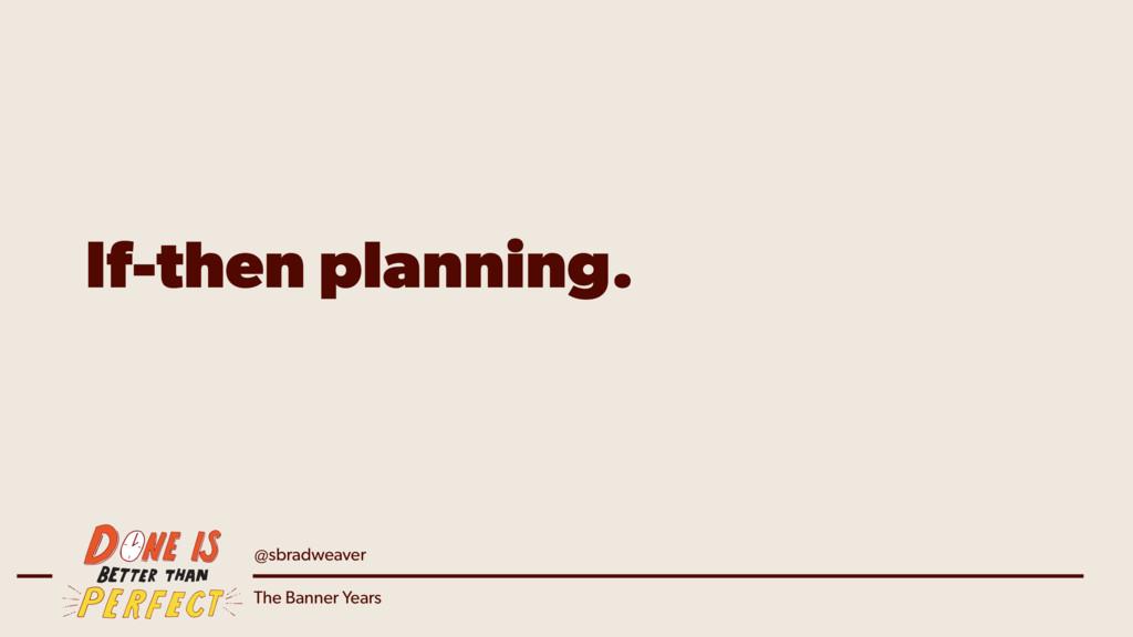 @sbradweaver The Banner Years If-then planning.
