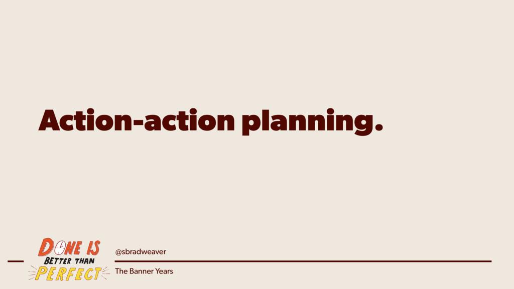 @sbradweaver The Banner Years Action-action pla...