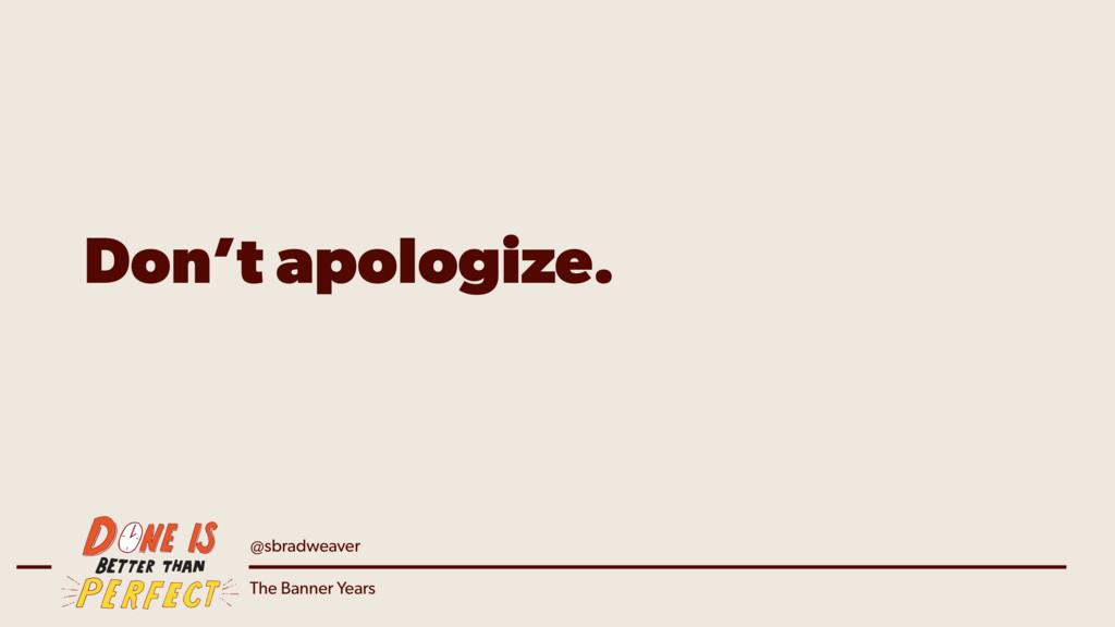 @sbradweaver The Banner Years Don't apologize.