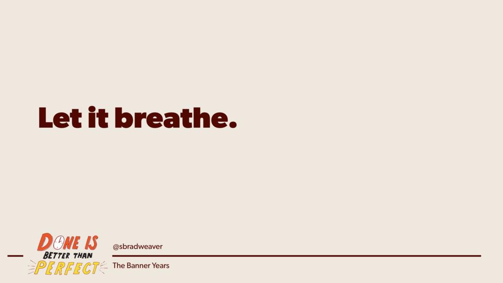 @sbradweaver The Banner Years Let it breathe.