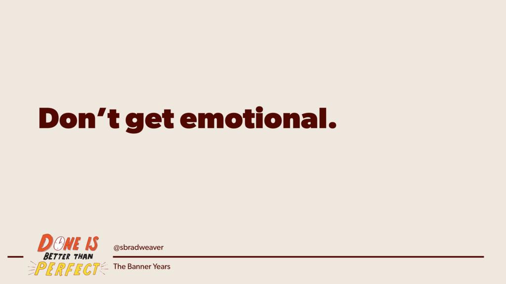 @sbradweaver The Banner Years Don't get emotion...