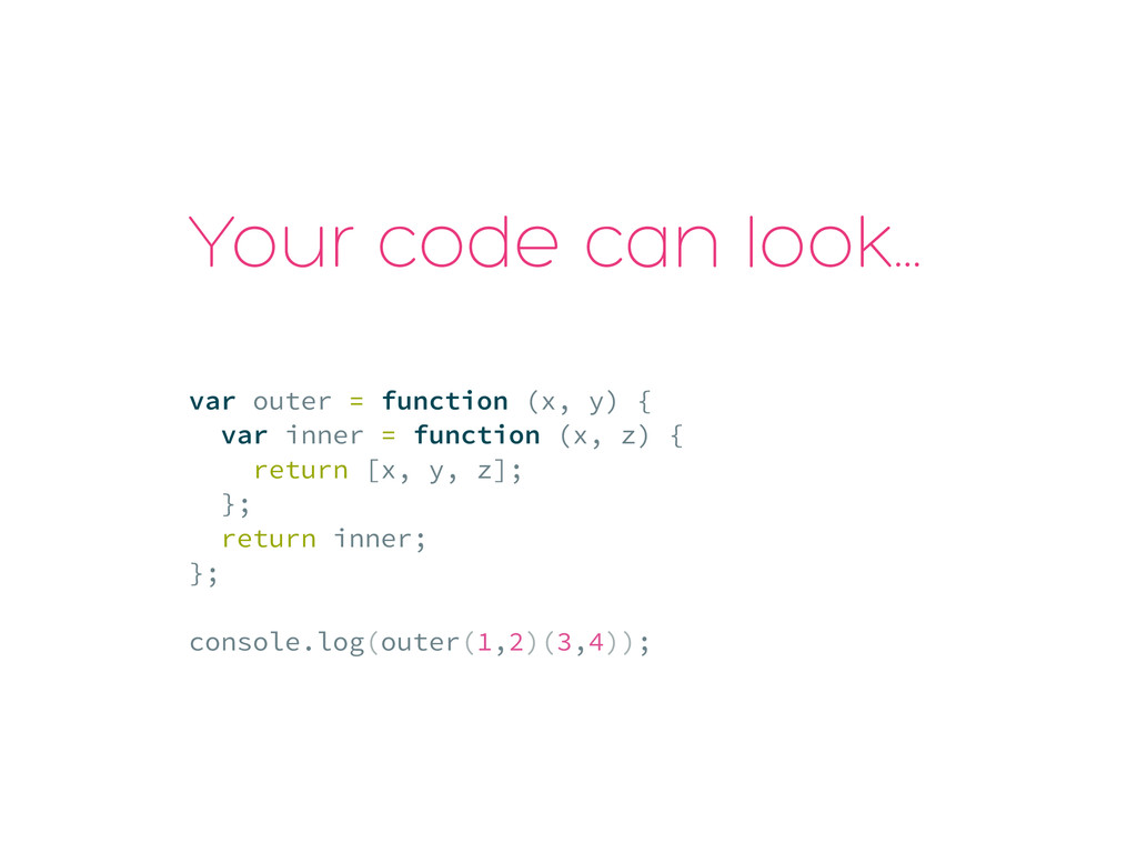 Your code can look… var outer = function (x, y)...