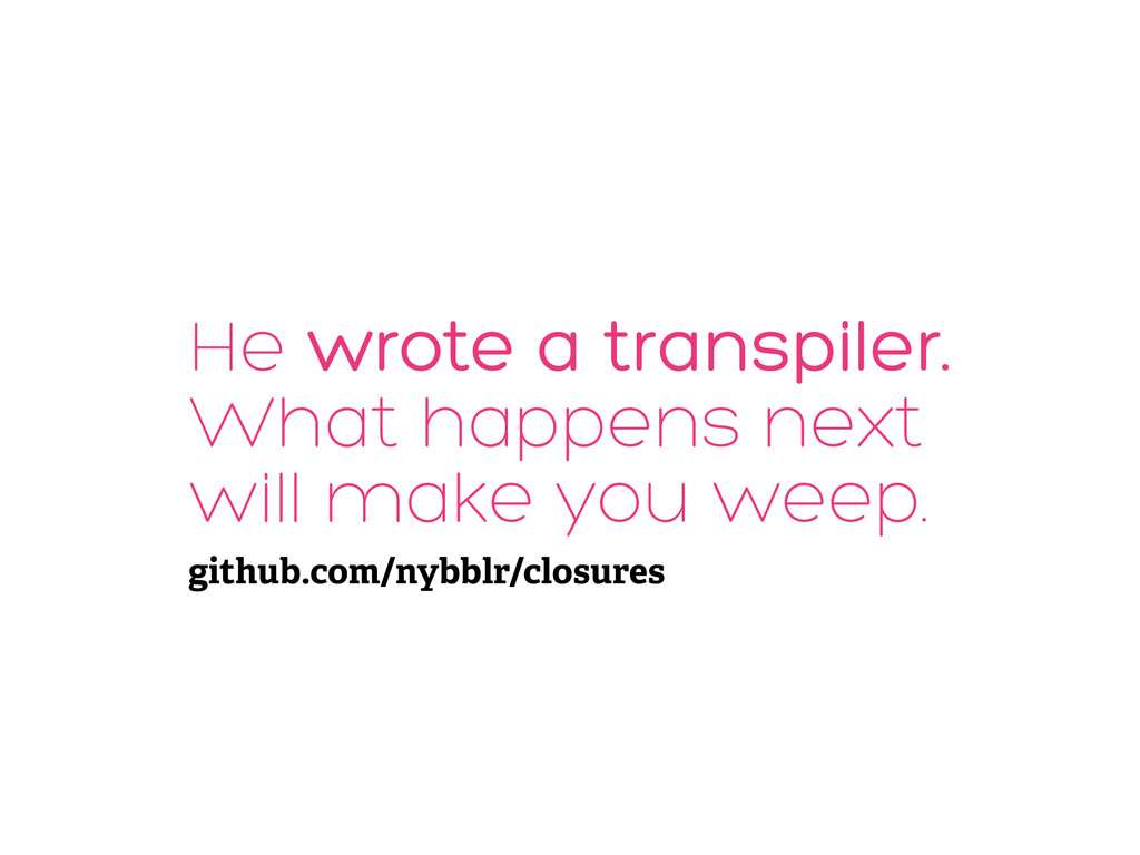 He wrote a transpiler. What happens next will m...